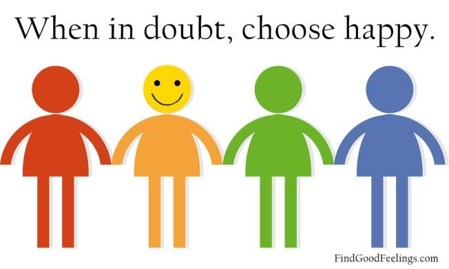 when in doubt choose happy